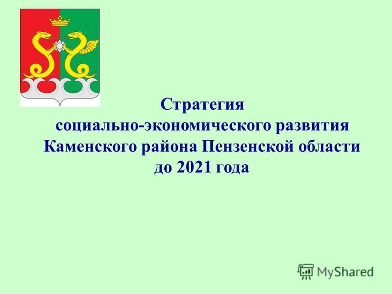 Стратегия социально-экономического развития Каменского района Пензенской области до 2021 года