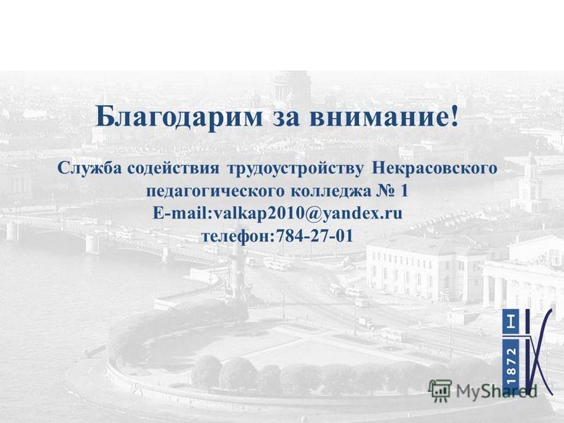 Благодарим за внимание! Служба содействия трудоустройству Некрасовского педагогического колледжа 1 E-mail:valkap2010@yandex.ru телефон:784-27-01