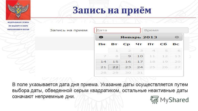 Запись на приём В поле указывается дата дня приема. Указание даты осуществляется путем выбора даты, обведенной серым квадратиком, остальные неактивные даты означают неприемные дни.