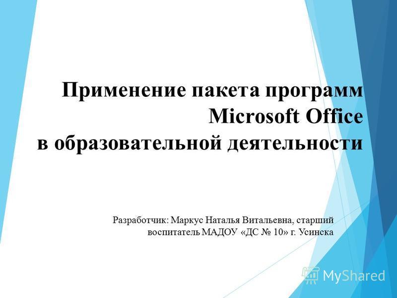 Применение пакета программ Microsoft Office в образовательной деятельности Разработчик: Маркус Наталья Витальевна, старший воспитатель МАДОУ «ДС 10» г. Усинска