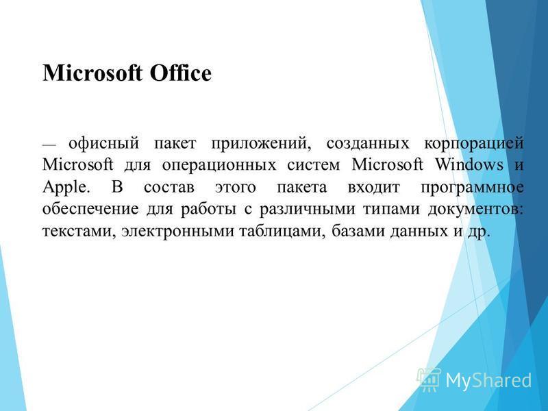 Microsoft Office офисный пакет приложений, созданных корпорацией Microsoft для операционных систем Microsoft Windows и Apple. В состав этого пакета входит программное обеспечение для работы с различными типами документов: текстами, электронными табли