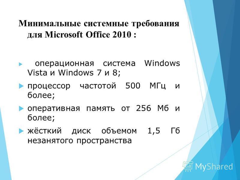 Минимальные системные требования для Microsoft Office 2010 : операционная система Windows Vista и Windows 7 и 8; процессор частотой 500 МГц и более; оперативная память от 256 Мб и более; жёсткий диск объемом 1,5 Гб незанятого пространства