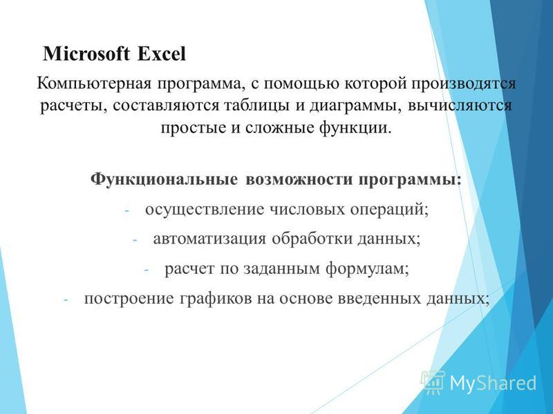 Microsoft Excel Компьютерная программа, с помощью которой производятся расчеты, составляются таблицы и диаграммы, вычисляются простые и сложные функции. Функциональные возможности программы: - осуществление числовых операций; - автоматизация обработк
