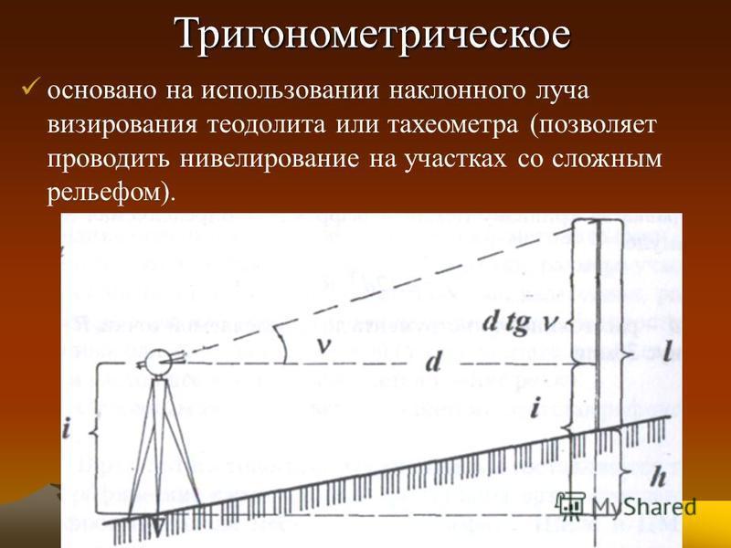 Тригонометрическое основано на использовании наклонного луча визирования теодолита или тахеометра (позволяет проводить нивелирование на участках со сложным рельефом).