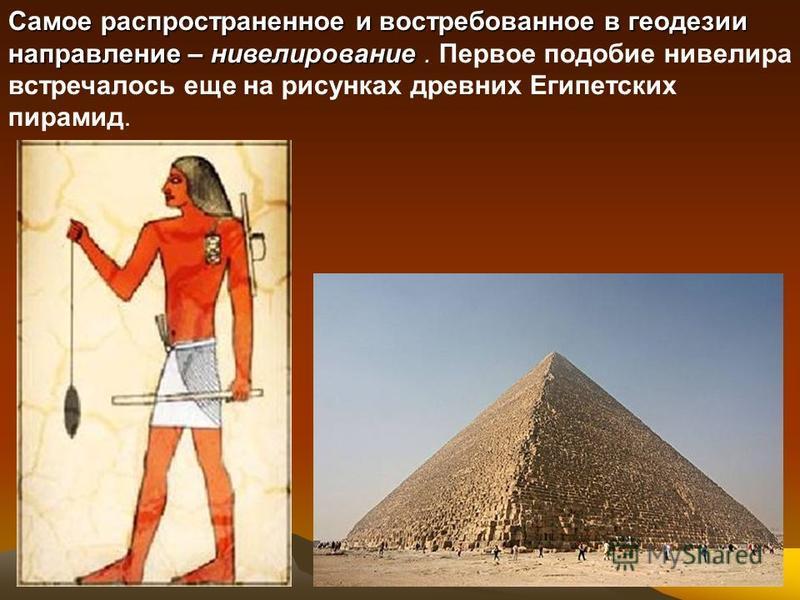 Самое распространенное и востребованное в геодезии направление – нивелирование Самое распространенное и востребованное в геодезии направление – нивелирование. Первое подобие нивелира встречалось еще на рисунках древних Египетских пирамид.