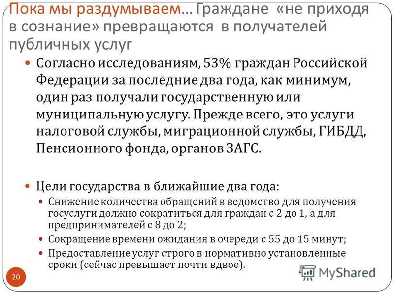 Пока мы раздумываем … Граждане « не приходя в сознание » превращаются в получателей публичных услуг 20 Согласно исследованиям, 53% граждан Российской Федерации за последние два года, как минимум, один раз получали государственную или муниципальную ус