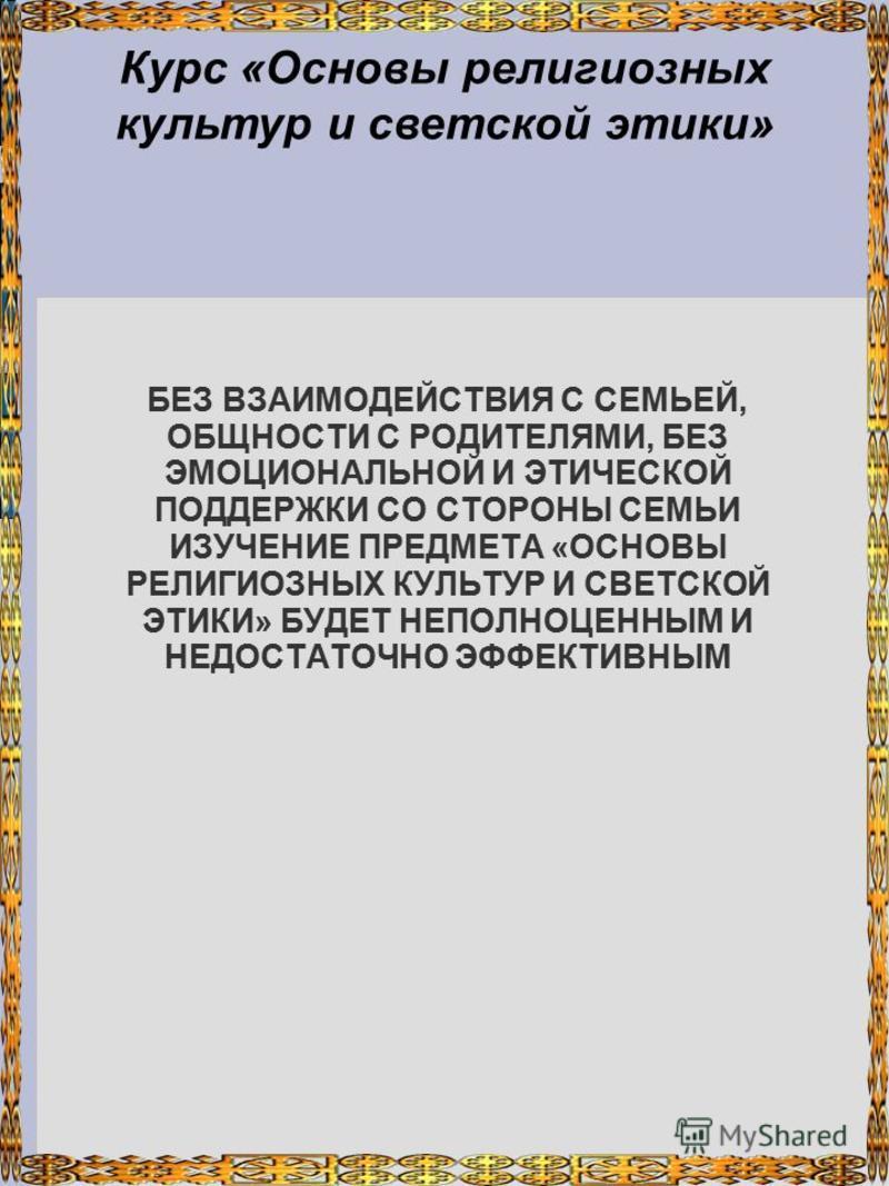 Курс «Основы религиозных культур и светской этики» БЕЗ ВЗАИМОДЕЙСТВИЯ С СЕМЬЕЙ, ОБЩНОСТИ С РОДИТЕЛЯМИ, БЕЗ ЭМОЦИОНАЛЬНОЙ И ЭТИЧЕСКОЙ ПОДДЕРЖКИ СО СТОРОНЫ СЕМЬИ ИЗУЧЕНИЕ ПРЕДМЕТА «ОСНОВЫ РЕЛИГИОЗНЫХ КУЛЬТУР И СВЕТСКОЙ ЭТИКИ» БУДЕТ НЕПОЛНОЦЕННЫМ И НЕДО