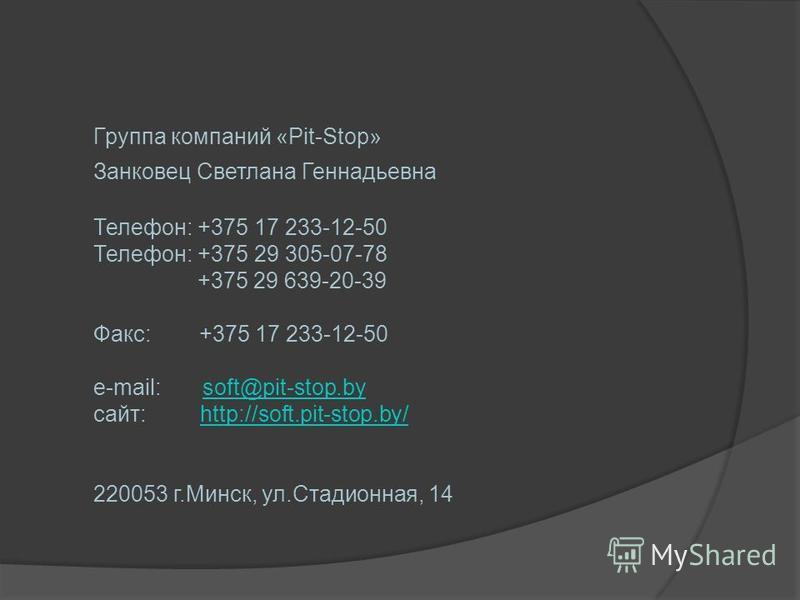 Группа компаний «Pit-Stop» Занковец Светлана Геннадьевна Телефон: +375 17 233-12-50 Телефон: +375 29 305-07-78 +375 29 639-20-39 Факс: +375 17 233-12-50 e-mail: soft@pit-stop.bysoft@pit-stop.by сайт: http://soft.pit-stop.by/http://soft.pit-stop.by/ 2