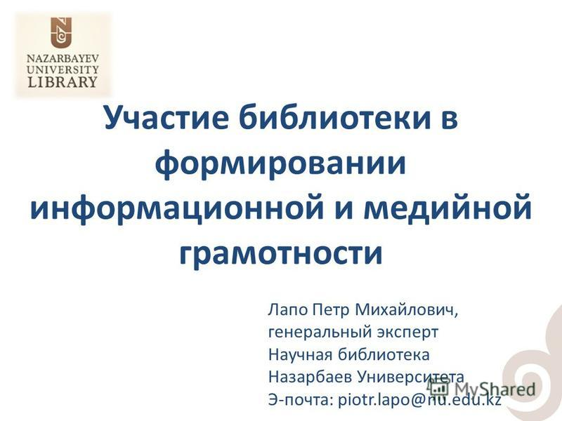 Участие библиотеки в формировании информационной и медийной грамотности Лапо Петр Михайлович, генеральный эксперт Научная библиотека Назарбаев Университета Э-почта: piotr.lapo@nu.edu.kz
