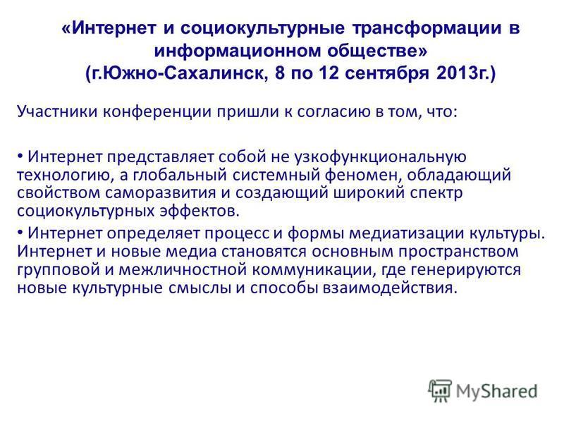 «Интернет и социокультурные трансформации в информационном обществе» (г.Южно-Сахалинск, 8 по 12 сентября 2013 г.) Участники конференции пришли к согласию в том, что: Интернет представляет собой не узкофункциональную технологию, а глобальный системный
