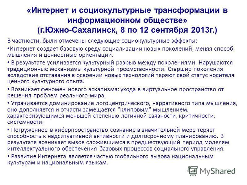 «Интернет и социокультурные трансформации в информационном обществе» (г.Южно-Сахалинск, 8 по 12 сентября 2013 г.) В частности, были отмечены следующие социокультурные эффекты: Интернет создает базовую среду социализации новых поколений, меняя способ