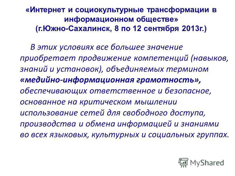 «Интернет и социокультурные трансформации в информационном обществе» (г.Южно-Сахалинск, 8 по 12 сентября 2013 г.) В этих условиях все большее значение приобретает продвижение компетенций (навыков, знаний и установок), объединяемых термином «медийно-и