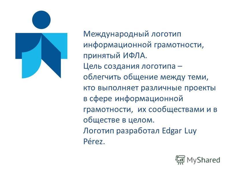 Международный логотип информационной грамотности, принятый ИФЛА. Цель создания логотипа – облегчить общение между теми, кто выполняет различные проекты в сфере информационной грамотности, их сообществами и в обществе в целом. Логотип разработал Edgar