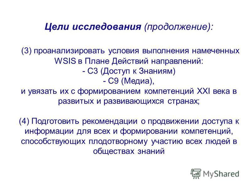 Цели исследования (продолжение): (3) проанализировать условия выполнения намеченных WSIS в Плане Действий направлений: - C3 (Доступ к Знаниям) - C9 (Медиа), и увязать их с формированием компетенций XXI века в развитых и развивающихся странах; (4) Под