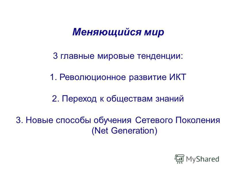 Меняющийся мир 3 главные мировые тенденции: 1. Революционное развитие ИКТ 2. Переход к обществам знаний 3. Новые способы обучения Сетевого Поколения (Net Generation)