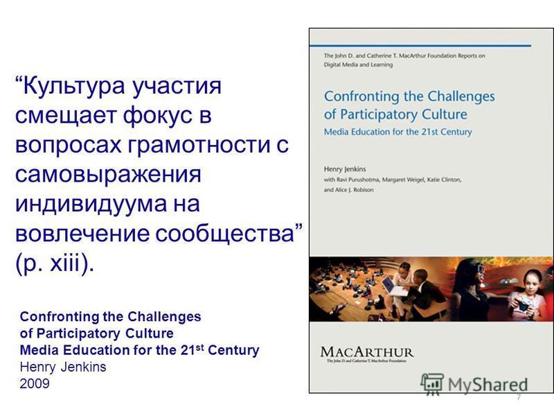 7 Культура участия смещает фокус в вопросах грамотности с самовыражения индивидуума на вовлечение сообщества (p. xiii). Confronting the Challenges of Participatory Culture Media Education for the 21 st Century Henry Jenkins 2009