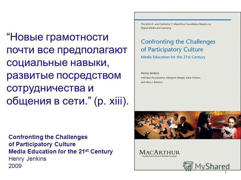 8 Новые грамотности почти все предполагают социальные навыки, развитые посредством сотрудничества и общения в сети. (p. xiii). Confronting the Challenges of Participatory Culture Media Education for the 21 st Century Henry Jenkins 2009