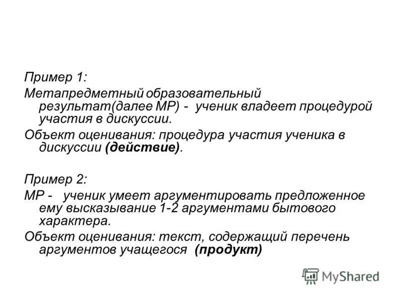 Пример 1: Метапредметный образовательный результат(далее МР) - ученик владеет процедурой участия в дискуссии. Объект оценивания: процедура участия ученика в дискуссии (действие). Пример 2: МР - ученик умеет аргументировать предложенное ему высказыван