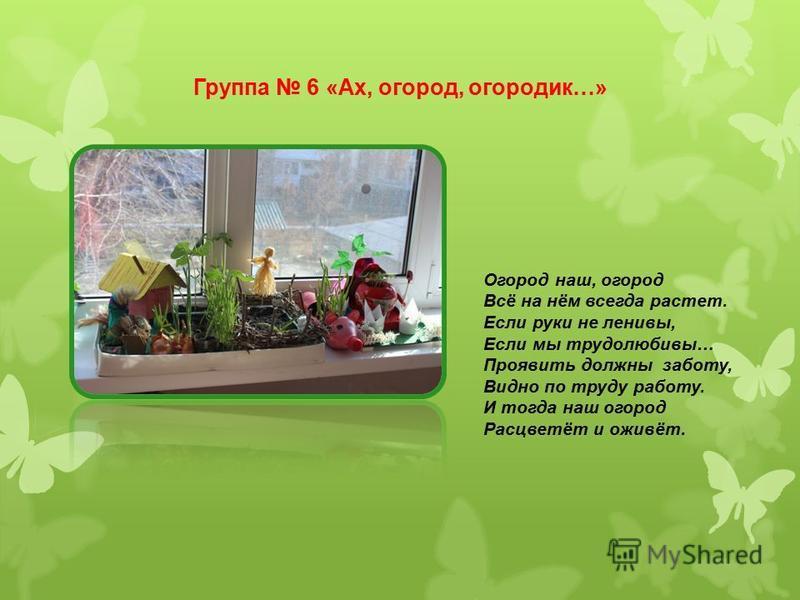 Группа 6 «Ах, огород, огородик…» Огород наш, огород Всё на нём всегда растет. Если руки не ленивы, Если мы трудолюбивы… Проявить должны заботу, Видно по труду работу. И тогда наш огород Расцветёт и оживёт.