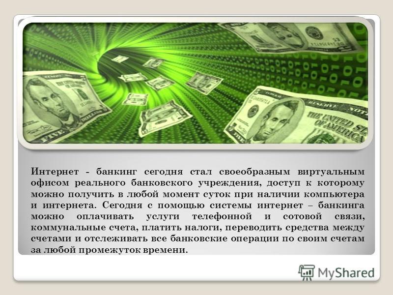 Интернет - банкинг сегодня стал своеобразным виртуальным офисом реального банковского учреждения, доступ к которому можно получить в любой момент суток при наличии компьютера и интернета. Сегодня с помощью системы интернет – банкинга можно оплачивать