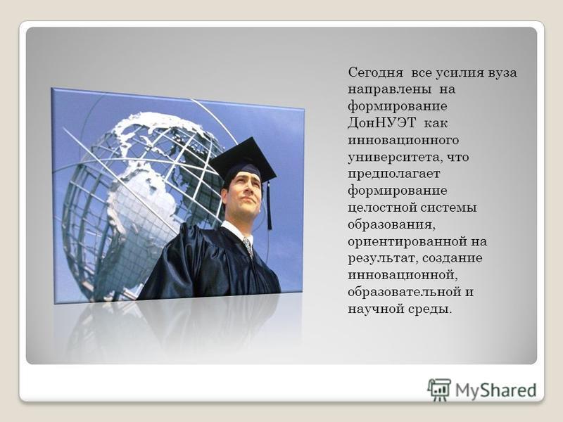 Сегодня все усилия вуза направлены на формирование ДонНУЭТ как инновационного университета, что предполагает формирование целостной системы образования, ориентированной на результат, создание инновационной, образовательной и научной среды.