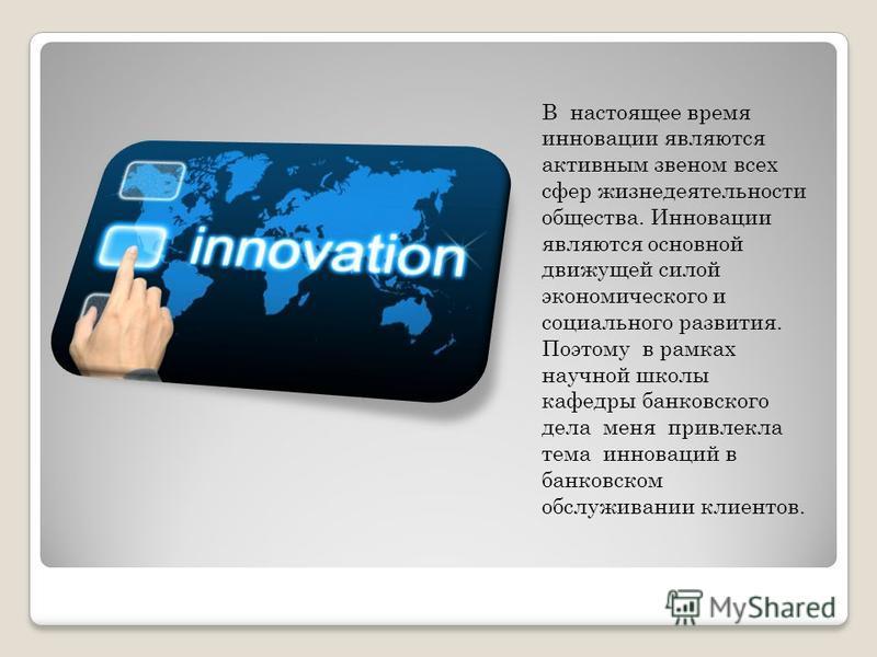 В настоящее время инновации являются активным звеном всех сфер жизнедеятельности общества. Инновации являются основной движущей силой экономического и социального развития. Поэтому в рамках научной школы кафедры банковского дела меня привлекла тема и
