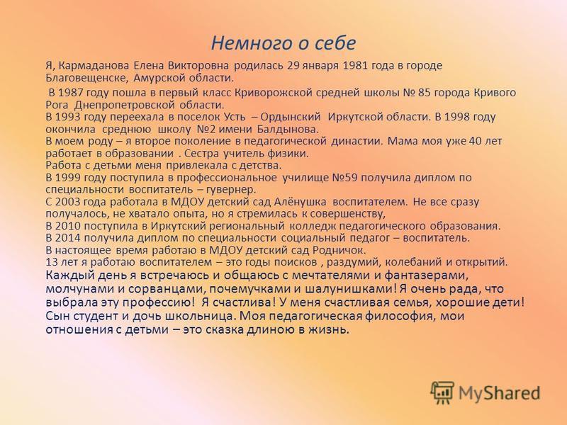 Немного о себе Я, Кармаданова Елена Викторовна родилась 29 января 1981 года в городе Благовещенске, Амурской области. В 1987 году пошла в первый класс Криворожской средней школы 85 города Кривого Рога Днепропетровской области. В 1993 году переехала в