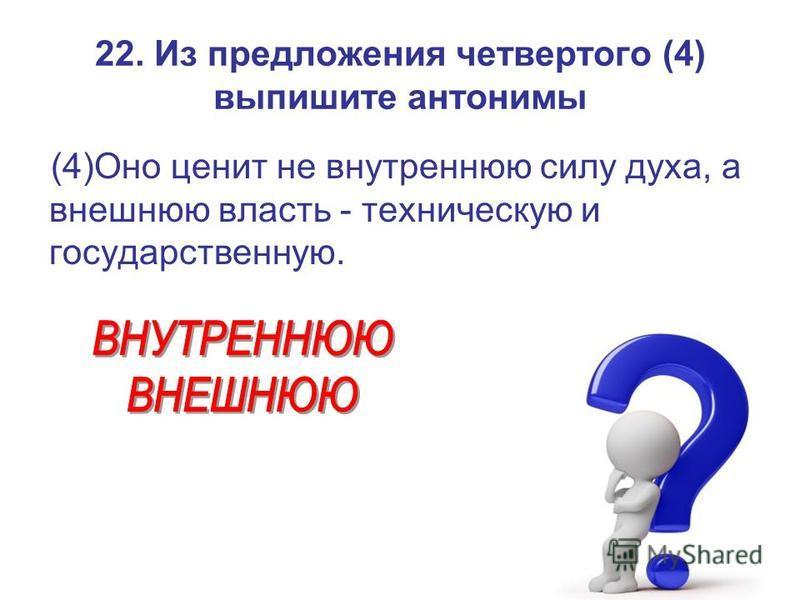 22. Из предложения четвертого (4) выпишите антонимы (4)Оно ценит не внутреннюю силу духа, а внешнюю власть - техническую и государственную.