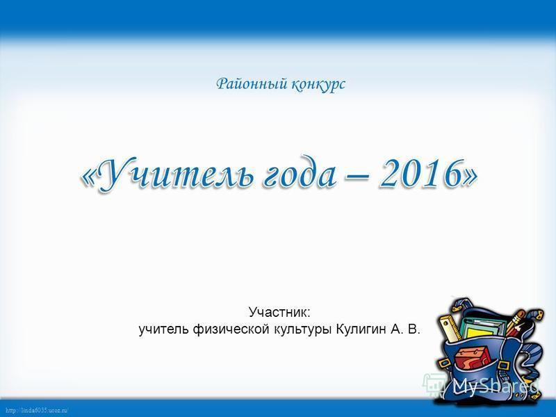 http://linda6035.ucoz.ru/ Участник: учитель физической культуры Кулигин А. В. Районный конкурс