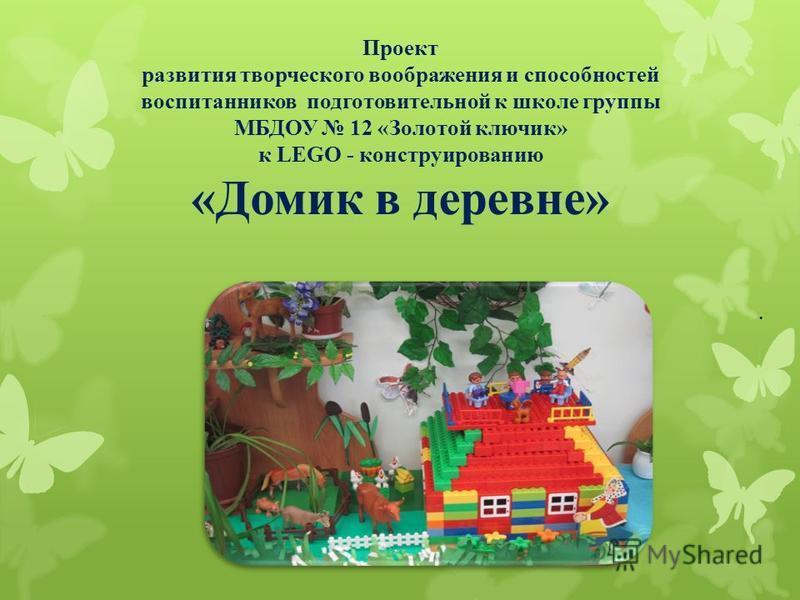 Проект развития творческого воображения и способностей воспитанников подготовительной к школе группы МБДОУ 12 «Золотой ключик» к LEGO - конструированию «Домик в деревне».