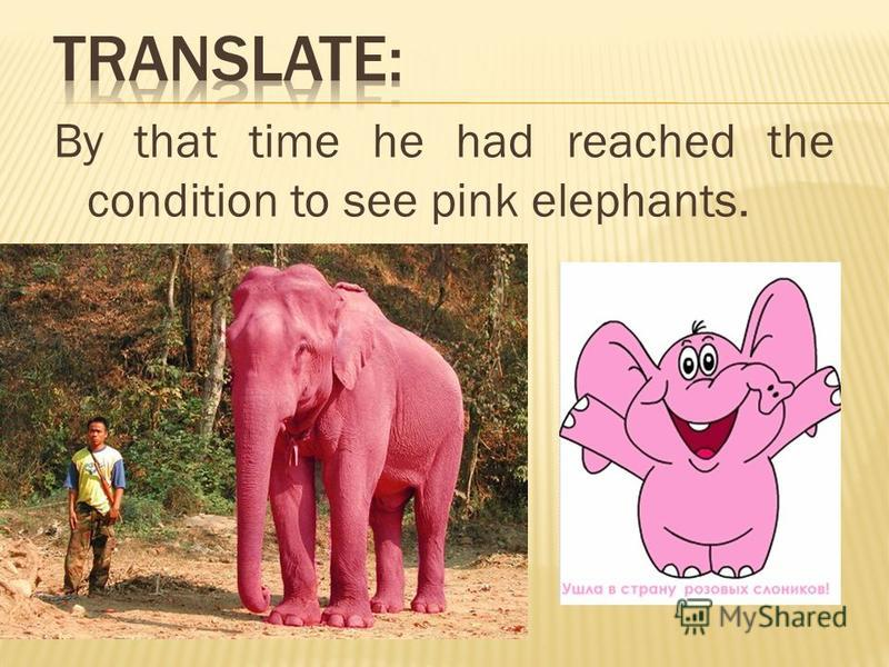 By that time he had reached the condition to see pink elephants.