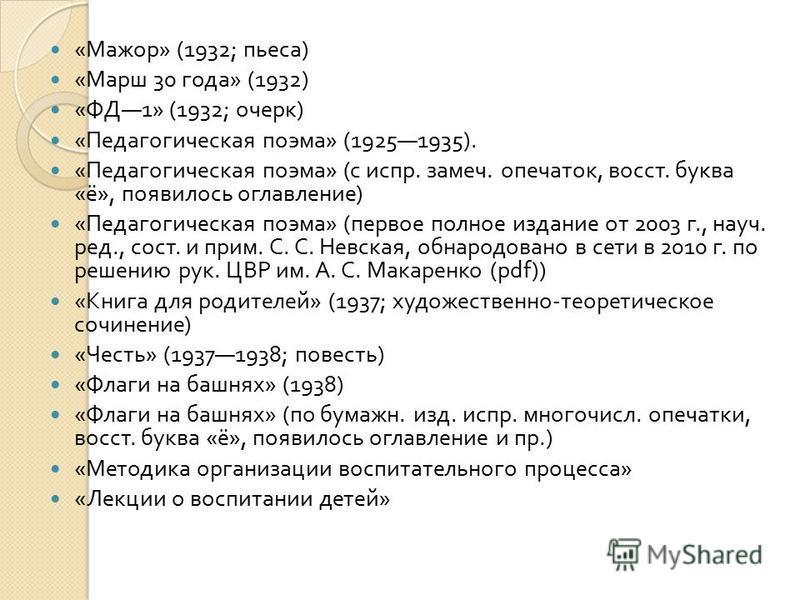 « Мажор » (1932; пьеса ) « Марш 30 года » (1932) « ФД 1» (1932; очерк ) « Педагогическая поэма » (19251935). « Педагогическая поэма » ( с испр. замеч. опечаток, восст. буква « ё », появилось оглавление ) « Педагогическая поэма » ( первое полное издан