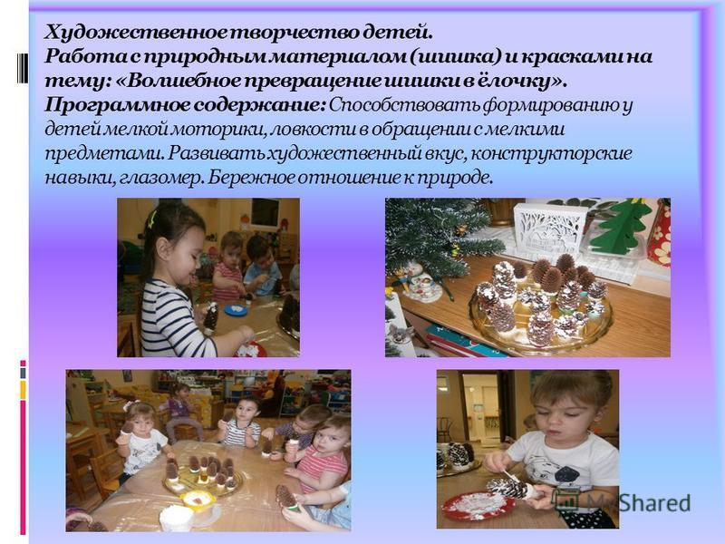Художественное творчество детей. Работа с природным материалом (шишка) и красками на тему: «Волшебное превращение шишки в ёлочку». Программное содержание: Способствовать формированию у детей мелкой моторики, ловкости в обращении с мелкими предметами.