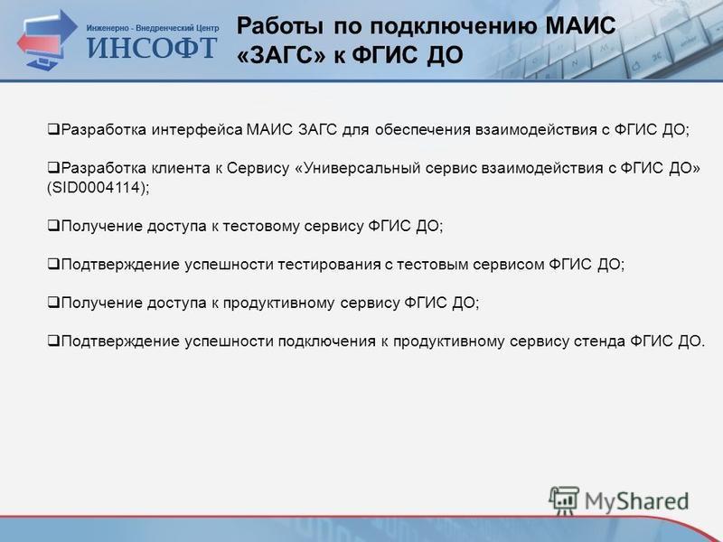 Работы по подключению МАИС «ЗАГС» к ФГИС ДО Разработка интерфейса МАИС ЗАГС для обеспечения взаимодействия с ФГИС ДО; Разработка клиента к Сервису «Универсальный сервис взаимодействия с ФГИС ДО» (SID0004114); Получение доступа к тестовому сервису ФГИ