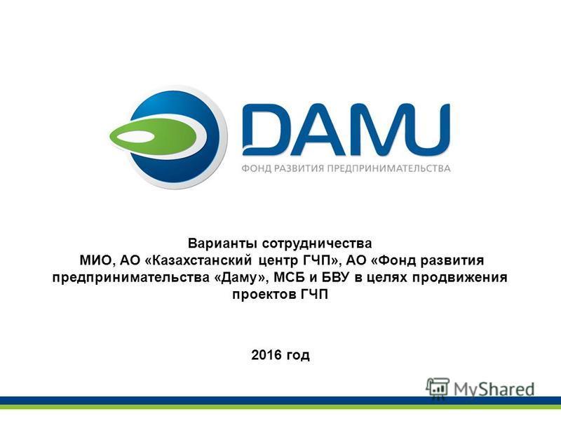 Варианты сотрудничества МИО, АО «Казахстанский центр ГЧП», АО «Фонд развития предпринимательства «Даму», МСБ и БВУ в целях продвижения проектов ГЧП 2016 год