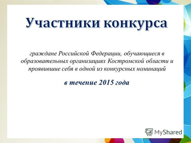 граждане Российской Федерации, обучающиеся в образовательных организациях Костромской области и проявившие себя в одной из конкурсных номинаций в течение 2015 года
