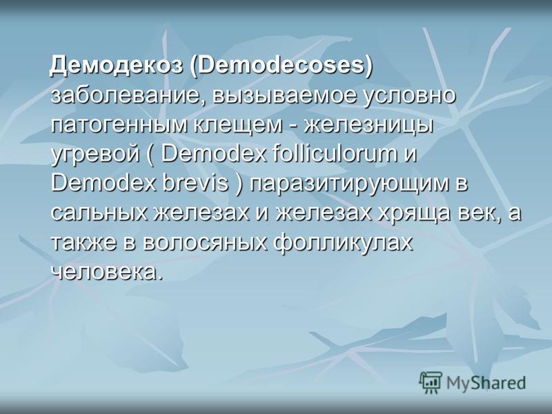 Демодекоз (Demodecoses) заболевание, вызываемое условно патогенным клещом - железницы угревой ( Demodex folliculorum и Demodex brevis ) паразитирующим в сальных железах и железах хряща век, а также в волосяных фолликулах человека. Демодекоз (Demodeco