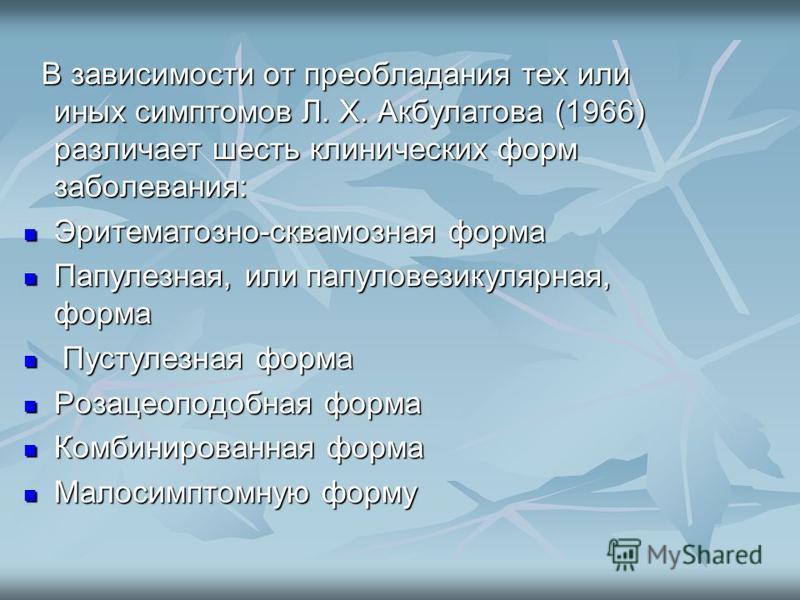 В зависимости от преобладания тех или иных симптомов Л. X. Акбулатова (1966) различает шесть клинических форм заболевания: В зависимости от преобладания тех или иных симптомов Л. X. Акбулатова (1966) различает шесть клинических форм заболевания: Эрит