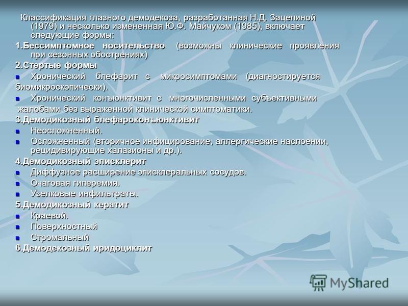 Классификация глазного демодекоза, разработанная Н.Д. Зацепиной (1979) и несколько измененная Ю.Ф. Майчуком (1985), включает следующие формы: Классификация глазного демодекоза, разработанная Н.Д. Зацепиной (1979) и несколько измененная Ю.Ф. Майчуком