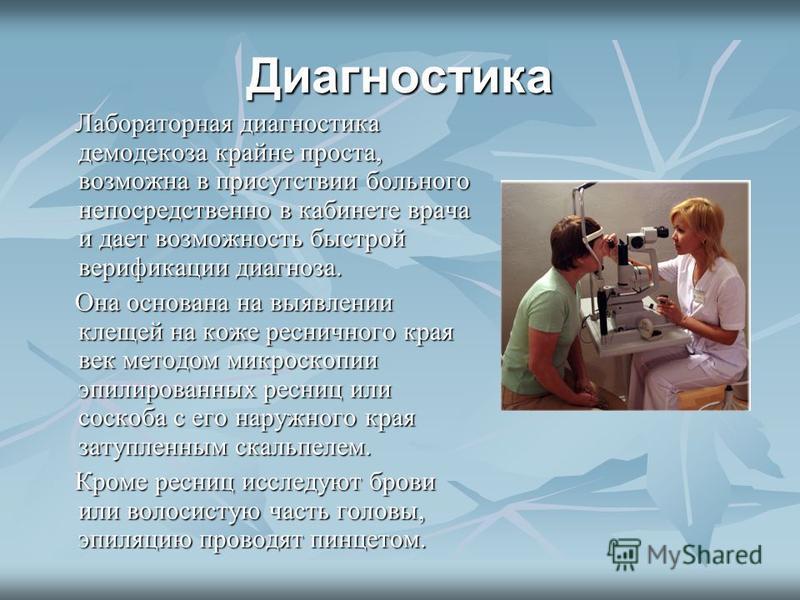 Диагностика Лабораторная диагностика демодекоза крайне проста, возможна в присутствии больного непосредственно в кабинете врача и дает возможность быстрой верификации диагноза. Лабораторная диагностика демодекоза крайне проста, возможна в присутствии