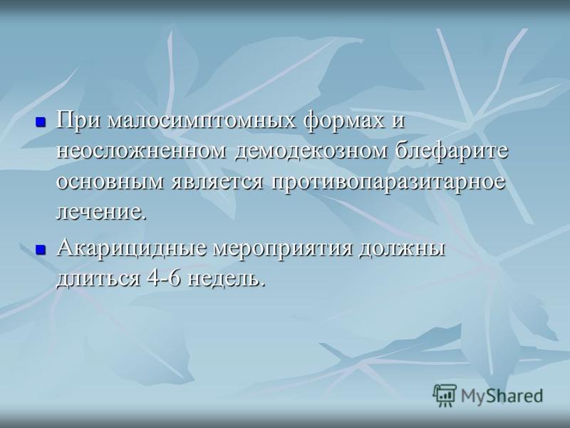 При малосимптомных формах и неосложненном демодекозном блефарите основным является противопаразитарное лечение. При малосимптомных формах и неосложненном демодекозном блефарите основным является противопаразитарное лечение. Акарицидные мероприятия до