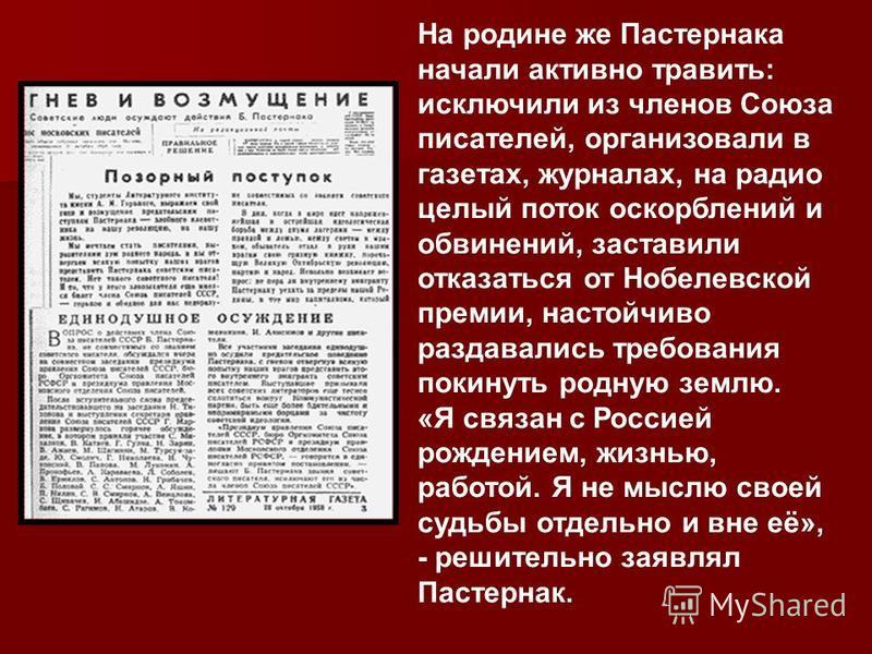 На родине же Пастернака начали активно травить: исключили из членов Союза писателей, организовали в газетах, журналах, на радио целый поток оскорблений и обвинений, заставили отказаться от Нобелевской премии, настойчиво раздавались требования покинут