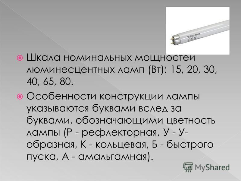 Шкала номинальных мощностей люминесцентных ламп (Вт): 15, 20, 30, 40, 65, 80. Особенности конструкции лампы указываются буквами вслед за буквами, обозначающими цветность лампы (Р - рефлекторная, У - У- образная, К - кольцевая, Б - быстрого пуска, А -