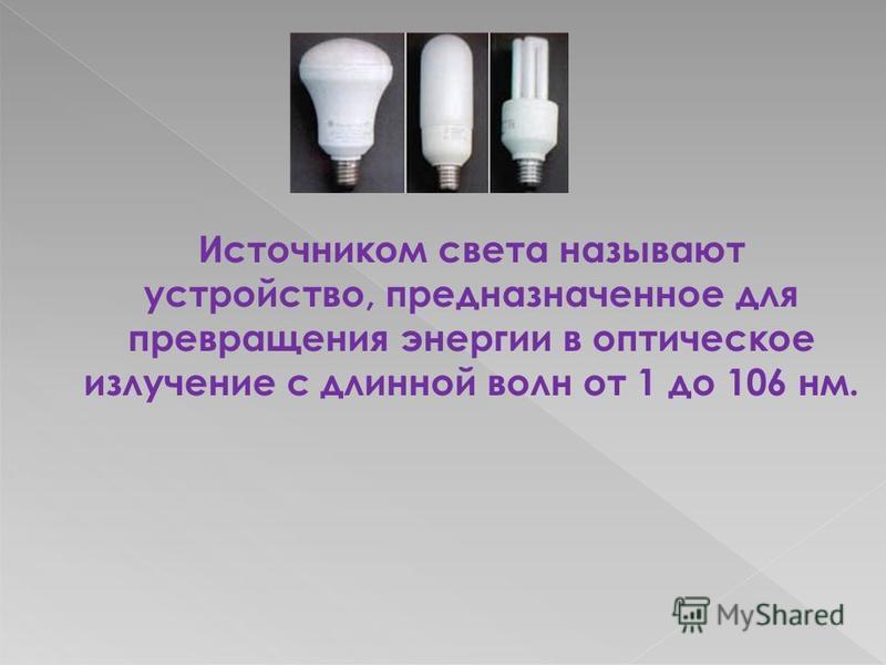 Источником света называют устройство, предназначенное для превращения энергии в оптическое излучение с длинной волн от 1 до 106 нм.