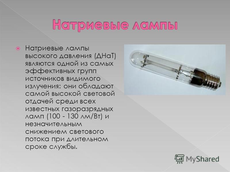 Натриевые лампы высокого давления (ДНаТ) являются одной из самых эффективных групп источников видимого излучения: они обладают самой высокой световой отдачей среди всех известных газоразрядных ламп (100 - 130 лм/Вт) и незначительным снижением светово