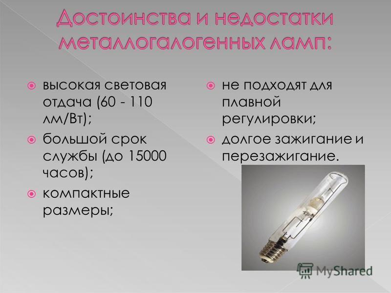 высокая световая отдача (60 - 110 лм/Вт); большой срок службы (до 15000 часов); компактные размеры; не подходят для плавной регулировки; долгое зажигание и перезажигание.