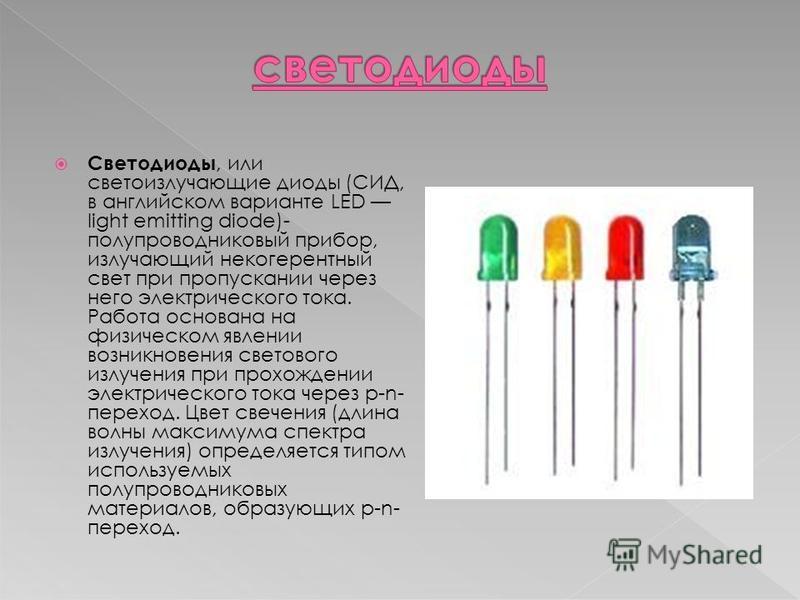 Светодиоды, или светоизлучающие диоды (СИД, в английском варианте LED light emitting diode)- полупроводниковый прибор, излучающий некогерентный свет при пропускании через него электрического тока. Работа основана на физическом явлении возникновения с
