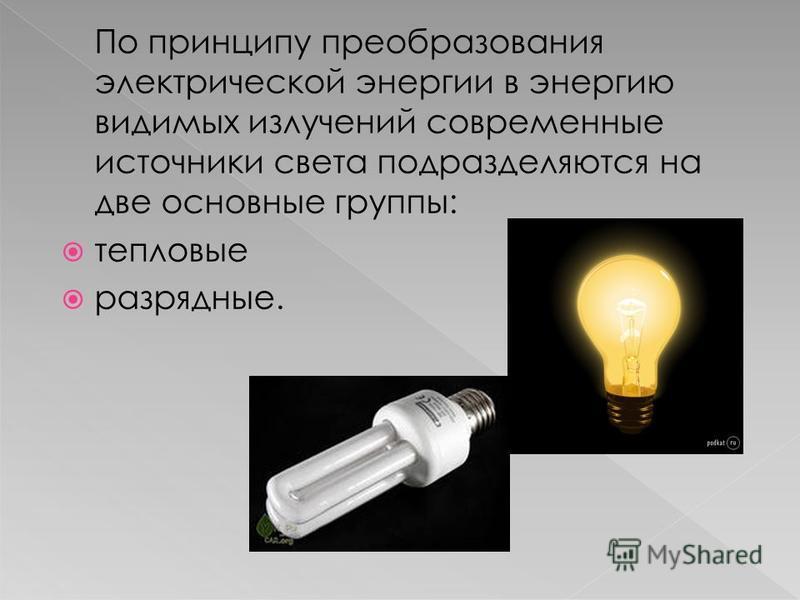 По принципу преобразования электрической энергии в энергию видимых излучений современные источники света подразделяются на две основные группы: тепловые разрядные.