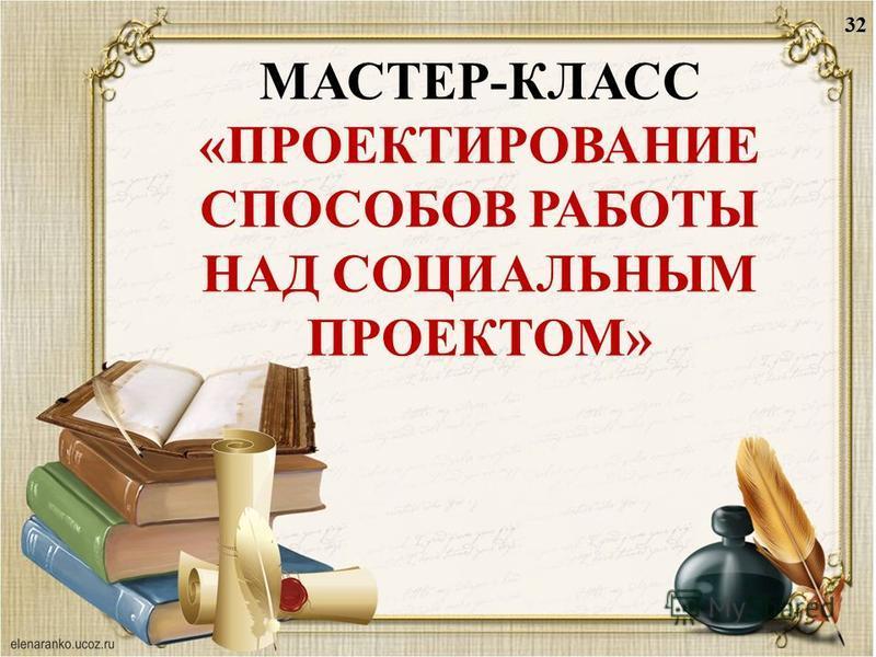 МАСТЕР-КЛАСС «ПРОЕКТИРОВАНИЕ СПОСОБОВ РАБОТЫ НАД СОЦИАЛЬНЫМ ПРОЕКТОМ» 32