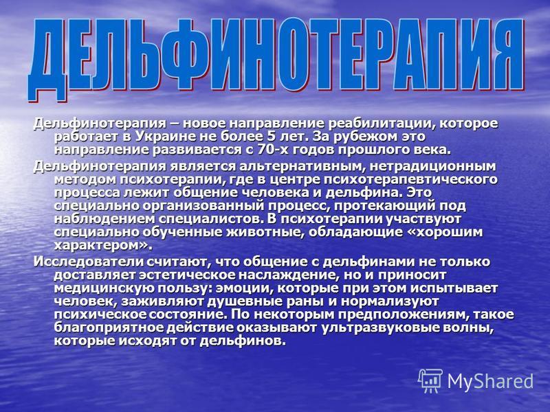 Дельфинотерапия – новое направление реабилитации, которое работает в Украине не более 5 лет. За рубежом это направление развивается с 70-х годов прошлого века. Дельфинотерапия является альтернативным, нетрадиционным методом психотерапии, где в центре